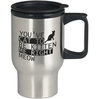 You ve Cat to be Kitten Me Right Meow New For Stainless Travel Mug *