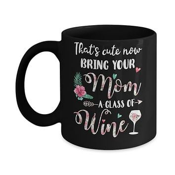 That's Cute Now Bring Your Mom A Glass Of Wine Mug