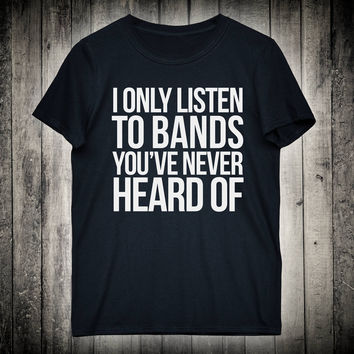 I Only Listen To Bands You Have Never Heard Of Sarcastic Festival Slogan Tee Metal Punk Grunge Shirt Music Concert T-shirt