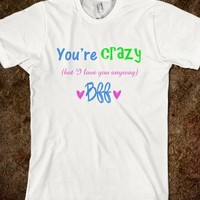 YOU ARE CRAZY BUT I LOVE YOU BFF SHIRT