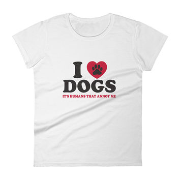 Women's short sleeve t-shirt I Love Dogs Its Humans That Annoy Me