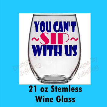 You can't sip with us--- large 21oz stemless wine glass --- Best friend birthday gift! Custom made Wine glass!