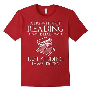 A Day Without Reading Is Like - Funny Book Lover T Shirt
