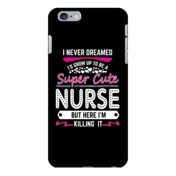 I Never Dreamed I d Grow Up To Be A Super Cute Nurse But Here I'm Kill iPhone 6/6s Plus Case