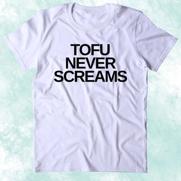 Tofu Never Screams Shirt Animal Right Activist Vegan Vegetarian Plant Based Diet Clothing Tumblr T-shirt