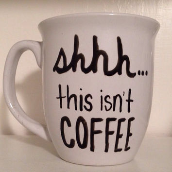 Shhh this isn't coffee, funny coffee mug, unique mug, humorous mug, funny gift, Handwritten Coffee Mug