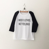 I need clothes not feelings tshirt tumblr tee sweatshirt for teen fashion womens gift summer fall spring winter outfit ideas for school