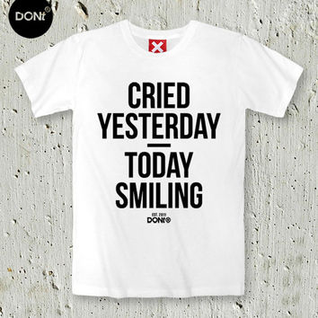 Cry Yesterday / Today Smiling ,Minimal T-shirt ,Cool T-shirt ,Quote Tshirt ,Slogan Tshirt,Typography tees,T-shirt ,Teen Tshirt,friend gift,