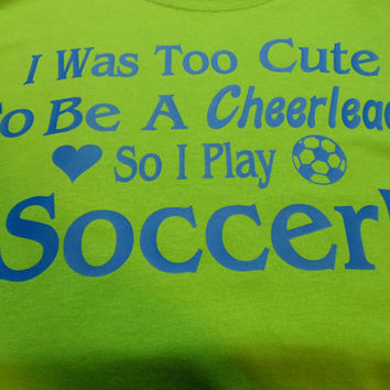 I Was Too Cute To Be A Cheerleader So I Play Soccer T-Shirt