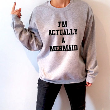 I'm actually a mermaid Sweatshirt Unisex for women  funny slogan teen jumper cute sassy gifts for girls mermaid jumper