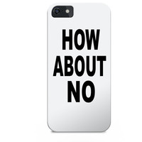 How about no iphone case, tumblr iphone case, quotes iphone case, fashion iphone case, iphone case, iphone 5c case tumblr, quotes phone case