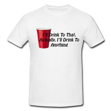 "Funny Humor Funny College Tshirt ""I'll Drink To That"" Tee Drinking Shirt"