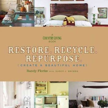 Restore, Recycle, Repurpose: Create a Beautiful Home (A Country Living Book)