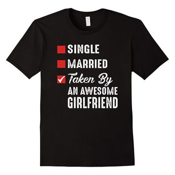 Single Married Taken By An Awesome Girlfriend Shirt
