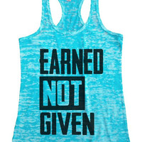 "Womens Tank Top ""Earned Not Given"" 1044 Womens Funny Burnout Style Workout Tank Top, Yoga Tank Top, Funny Earned Not Given Top"