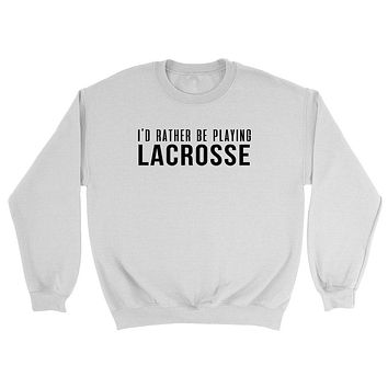 I'd rather be playing lacrosse Crewneck Sweatshirt