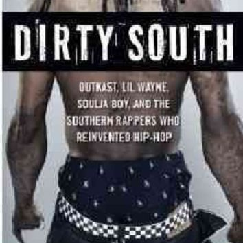 DCCKB62 Dirty South: Outkast, Lil Wayne, Soulja Boy, and the Southern Rappers Who Reinvented Hip-Hop