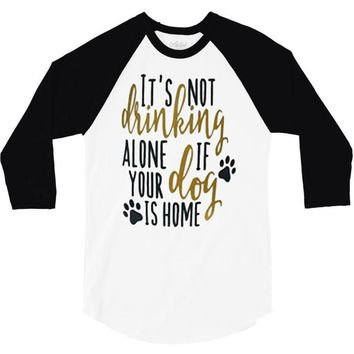 IT'S NOT DRINKING ALONE IF YOUR DOG IS HOME 3/4 Sleeve Shirt