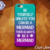 Be Yourself Unless You Can Be A Mermaid Then Always Be A Mermaid Case iPhone 4 and 4s and iPhone 5 and 5s and 5c and iPhone 6 and 6 Plus +