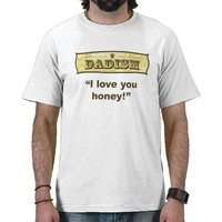 Dadism - I love you honey T-shirt from Zazzle.com