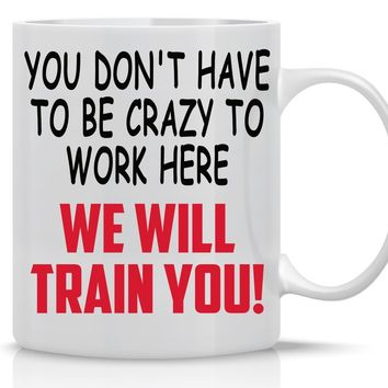 Funny Coffee Mugs 11OZ - You Don't Have To Be Crazy To Work Here, We'll Train You - Perfect Gift for Boss, Employee, Coworker, Mom, Dad, Brother, Sister, Girlfriend, Husband , Boss - Crazy Bros Mugs