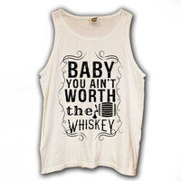 Baby You Aint Worth the Whiskey Tank Top