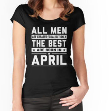 'All Men Are Created Equal But Only The Best Are Born In April' T-Shirt by phongtrandesign