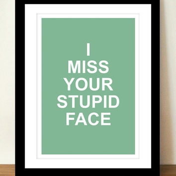 I Miss Your Stupid Face, Funny Art Print, Humorous Card, Best Friend Gift