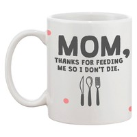 Cute Ceramic Coffee Mug for Mom - Thanks for Feeding Me So I Don't Die