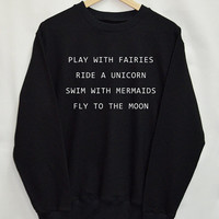 Play with Fairies Ride a Unicorn Swim with Mermaids Fly to the Moon Shirt Sweatshirt Clothing Sweater Tumblr Fashion Slogan Dope Jumper tee