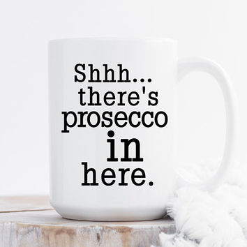 Shhh... There's Prosecco In Here - Coffee Mug, 11 or 15 Ounce, Funny Mug, Gift For her, Office Mug, Best Friend Gift, Coworker Gift