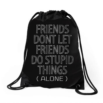 Friends Dont Let Friends Do Stupid Things (Alone) Drawstring Bags