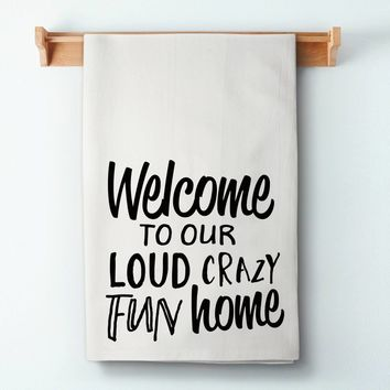 Welcome To Our Loud Crazy Fun Home Flour Sack Towel