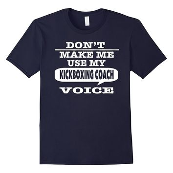 Don't Make Me Use My Kickboxing Coach Voice T-Shirt