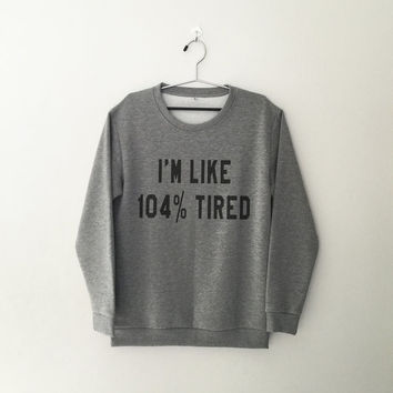 I'm like 104% tired sweatshirt for womens crewneck girlsjumper funny saying tumblr student college high school lazy