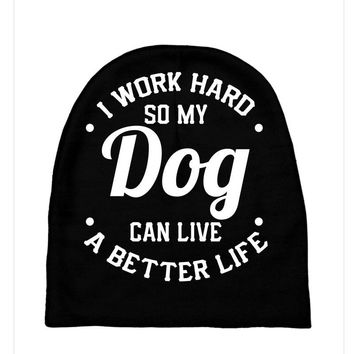 I Work Hard So My Dog Can Live A Better Life T-Shirt Baby Beanies
