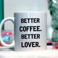 Better coffee better lover - Ceramic coffee mug - funny sayings