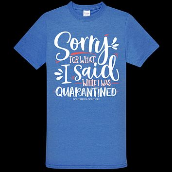 Southern Couture Soft Collection Sorry for What I Said Quarantined T-Shirt