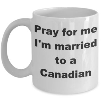 Canada - Pray for me I_m married to a Canadian - White Porcelain Coffee Cup,Premium 11 oz Funny Mugs White coffee cup Gifts Ideas