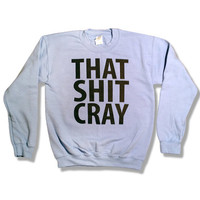 That Sh&% Cray Crewneck Sweatshirt Jumper Sweater - mature - All Sizes Available