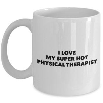 Valentine's Day Gift, Coffee Mug - I LOVE MY SUPER HOT PHYSICAL THERAPIST - Best Present for Physical Therapist Husband Wife Boyfriend Girlfriend