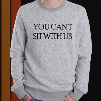 You Can't Sit With Us sweater Sweatshirt Crewneck Men or Women Unisex Size