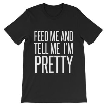 Feed Me And Tell Me I'M Pretty Unisex Graphic Tee