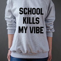 School Kills My Vibe  Unisex Sweatshirt  teen sweatshirt, teen jumper, slogan jumper, teen clothes, tumblr sweatshirt, funny sweatshirt
