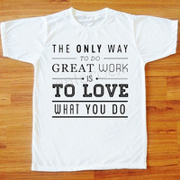 The Only Way To Do Great Work Is To Love What You Do T-Shirt Text Tee Shirt Women Tee Shirt Men T-Shirt Unisex T-Shirt White Shirt S,M,L,XL