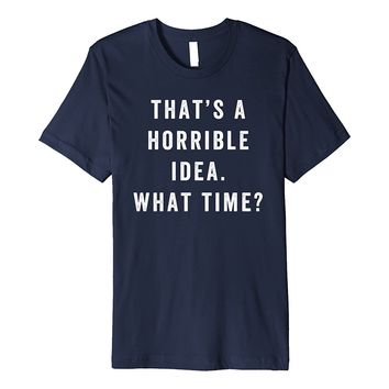That's A Horrible Idea What Time Shirt Funny Adventure Tee
