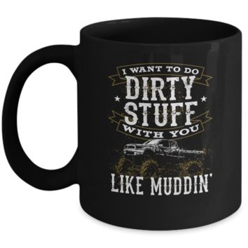 I Want To Do Dirty Stuff With You Like Muddin Mug