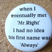 When I eventually met Mr. Right I had no idea his first name was Always by BAYMOONSTUDIO