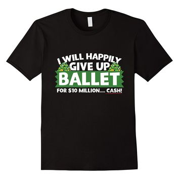 I Will Happily Give Up Ballet For $10 Million Cash T-Shirt