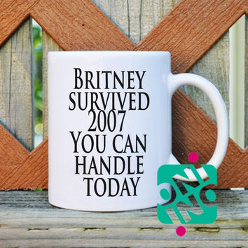 Britney survived 2007, You can handle today Coffee Mug, Ceramic Mug, Unique Coffee Mug Gift Coffee